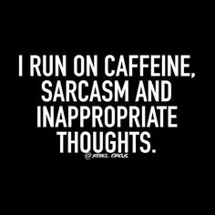 I run on caffeine, sarcasm, and innapropriate thoughts.