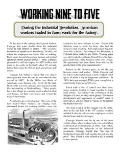 This is an excellent short article about how the Industrial Revolution changed the lives of American workers toward the end of the 19th Century. The 1 page article features information about Andrew Carnegie, the rise of factories, the Knights of Labor and other unions, and violence against strikes. Following the reading, a set of Common Core-aligned questions help students analyze the text and determine its central ideas.