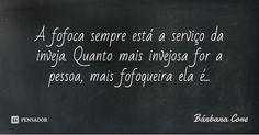 A fofoca sempre está a serviço da inveja. Quanto mais invejosa for a pessoa, mais fofoqueira ela é... — Bárbara Coré