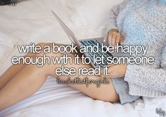 Write a book and be happy enough with it to let someone else read it