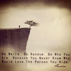 Be weird. Be Random. Be who you are. Because you never know who could love the person you hide.