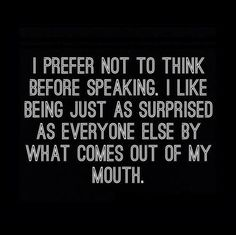 I prefer not to speak before speaking. I like being just as surprised as everyone else by what comes out of my mouth. lol