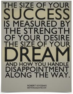 The size of your success is measured by the strength of your desire, the size of your dream and how you handle disappointment along the way. ~ Robert Kiyosaki