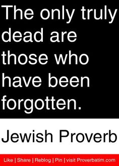 The only truly dead are those who have been forgotten. - Jewish Proverb #proverbs #quotes. Sam my darling, you will NEVER EVER be forgotten.