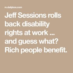 Jeff Sessions rolls back disability rights at work ... and guess what? Rich people benefit.