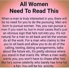 I have had several people ask me my opinion on this quote and I think it's pretty accurate. Most men willing accept their role as the pursuer in the male/female romantic dynamic. And a man that  is genuinely interested in a woman will not force her to chase after him. Nobody that has real interest in another person should be making them chase after them. That's a very idiotic approach to dating or obtaining something u want. Most men learn about the women they date by the conversations they…