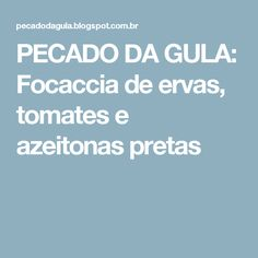 PECADO DA GULA: Focaccia de ervas, tomates e azeitonas pretas