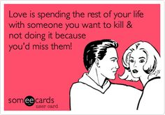 Funny Flirting Ecard: Love is spending the rest of your life with someone you want to kill & not doing it because you'd miss them!