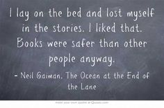 Books were safer than other people anyway  • Neil Gaiman. Just finished and loved this book. Now reading American Gods