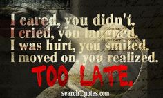 I cared, you didn't. I cried, you laughed. I was hurt, you smiled. I moved on, you realized. Too late.