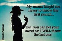 This is soo me..But it was actually my dad who told me to never throw the first punch. They just better hope to knock you out the first time..haha
