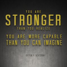 """""""You are stronger than you realize.  You are more capable than you can imagine.""""  """"Come, Join With Us,"""" by Dieter F. Uchtdorf, Oct. 2013, General Conference"""