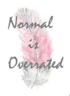Is there such a thing as normal?  If there is...I don't think I could fit into its discription...