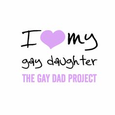 I Heart My Gay Daughter Tees $20 All proceeds go to The Gay Dad Project
