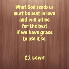 What God sends us must be sent in love and will all be for the best if we have grace to use it so. - C.S. Lewis