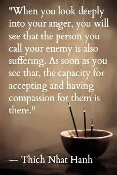 """When you look deeply into your anger, you will see that the person you call your enemy is also suffering. As soon as you see that, the capacity for accepting and having compassion for them is there."" - Thich Nhat Hanh"