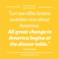 """""""All great change in America begins at the dinner table.""""  - RE-PIN if you agree that the family core is where lives are most impacted.   Learn more at: ShiloahJordan.com"""