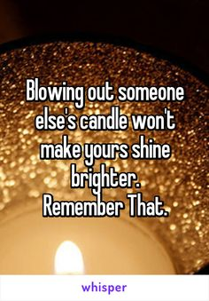 Blowing out someone else's candle won't make yours shine brighter. Remember That.