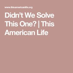 Didn't We Solve This One? | This American Life