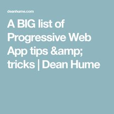 A BIG list of Progressive Web App tips & tricks | Dean Hume