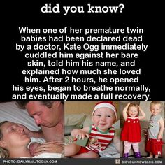 When one of her premature twin babies had been declared dead by a doctor, Kate Ogg immediately cuddled him against her bare skin, told him his name, and explained how much she loved him. After 2 hours, he opened his eyes, began to breathe normally, and eventually made a full recovery. That was in 2010. Now the twins are old enough to understand their story.When they were first told of their miracle birth, Emily burst into tears and wouldn't stop hugging her brother Jamie