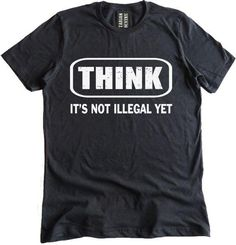Think It's Not Illegal Yet Premium Dual Blend T-Shirt Think It's not Illegal yet is a classic and here is our rendition of this popular tee. The lettering in 'Think' is slightly distressed adding a co Sarcastic Shirts, Funny Shirt Sayings, T Shirts With Sayings, Funny Tees, Funny Quotes, T Shirt Quotes, Funny Sarcastic, T Shirt Slogans, Meme Shirts