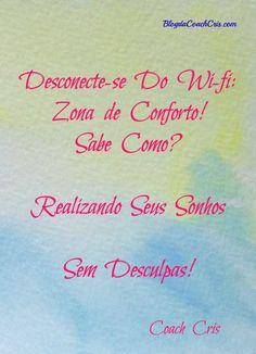Frases para Inspirar Desconect-se do Wi-fi Zona de Conforto! Sabe Como? Realizando seus Sonhos sem Desculpas! Coach Cris www.blogdacoachcris.com