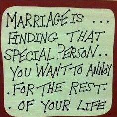 Marriage is finding that special person you want to annoy for the rest of your life.
