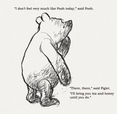 """""""I don't feel very much like Pooh today."""" Said Pooh."""" Said Piglet. """"I'll bring you tea & honey until you do."""" // Winnie the Pooh Christopher Robin, Pooh Bear, Tigger, Eeyore, Winnie The Pooh Quotes, Disney Quotes, Beautiful Words, Beautiful Mess, Feelings"""