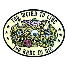 too weird to live, too weird to die