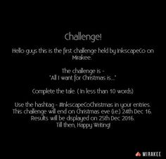 """Mirakee in collaboration with @inkscape.co presents the Christmas Challenge  Complete the Tale in less than 10 words - """"All I want for Christmas is...."""" Complete the Tale in less than 10 words  Participate by posting your entries on Mirakee tagging #inkscapecochristmas  Multiple Entries allowed install @mirakeeapp or just visit Mirakee.com in your phone's browser and participate  #mirakee #inkscapeco #challenge #writersnetwork"""