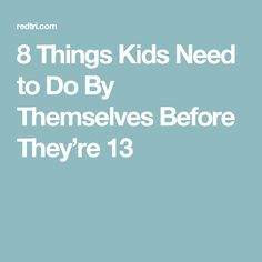 8 Things Kids Need to Do By Themselves Before They're 13