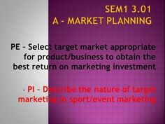 A - Market Planning PE – Select target market appropriate for product/business to obtain the best return on marketing investment PI – Describe. Consumer Marketing, Event Marketing, Marketing Plan, Market Segmentation, Event Planning Business, Marital Status, Brand Management, How To Run Longer, Entrepreneurship