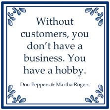 Without customers, you don't have a business. You have a hobby.  Don Peppers & Martha Rogers