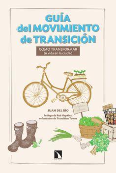 Guía del movimiento de transición : cómo transformar tu vida en la ciudad / Juan del Río.-- Madrid : Libros de la catarata, D.L. 2015.