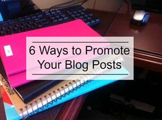 6 Ways to Promote Your Blog Posts