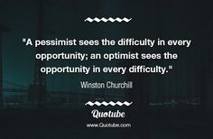 """""""A pessimist sees the difficulty in every opportunity; an optimist sees the opportunity in every difficulty."""""""