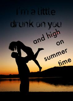 I'm a little drunk on you and high on summer time.  luke bryan country quote