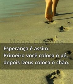 esperança é assim primeiro você coloca o pé, depois Deus colocao chão!