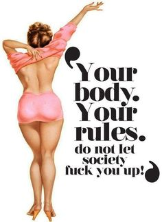 Each woman owns her own body. Society, the media and the people in your life have no right to dictate how a woman should look.