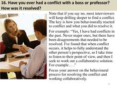 16. Have you ever had a conflict with a boss or professor?  How was it resolved?  Note that if you say no, most interviewers...