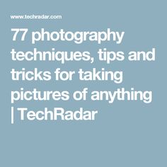 77 photography techniques, tips and tricks for taking pictures of anything | TechRadar