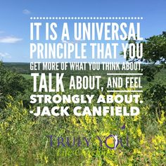 "(""It is a universal ‪#‎principle‬ that you get more of what you think about, talk about and feel strongly about."" Jack Canfield What are you focusing you attention on?) TrulyYouLifeCoaching (@TrulyYouLifeCo) 