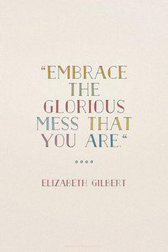 Abrace a bagunça gloriosa que você é.