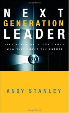 Next Generation Leader: 5 Essentials for Those Who Will Shape the Future Andy Stanley