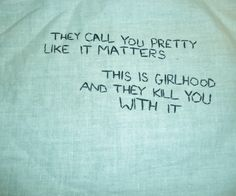 """""""They call you pretty like it matters. This is girlhood and they kill you with it."""""""