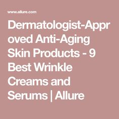 Dermatologist-Approved Anti-Aging Skin Products - 9 Best Wrinkle Creams and Serums | Allure