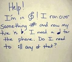 Hahahaha......i ♥ this joke....even if its not funny to u. And no, u dont need to. But i will repeat that in english for non-musicans.... help! Im in treble(trouble). I ran over something sharp and now my tire is flat. I need a quarter for the phone. Do i need to repeat any of that?