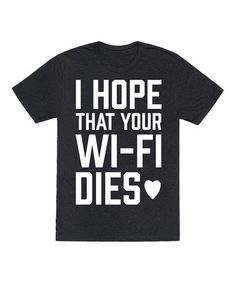 Another great find on #zulily! Black 'I Hope That Your Wi-Fi Dies' Tee #zulilyfinds
