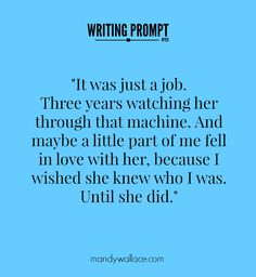 """writing prompt: """"It was just a job. Three years watching her through that machine. And maybe a little part of me fell in love with her, because I wished she knew who I was. Until she did."""""""